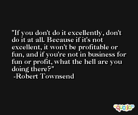If you don't do it excellently, don't do it at all. Because if it's not excellent, it won't be profitable or fun, and if you're not in business for fun or profit, what the hell are you doing there? -Robert Townsend