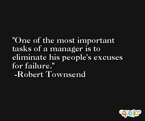 One of the most important tasks of a manager is to eliminate his people's excuses for failure. -Robert Townsend