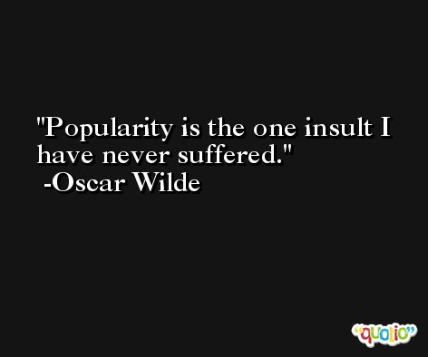 Popularity is the one insult I have never suffered. -Oscar Wilde
