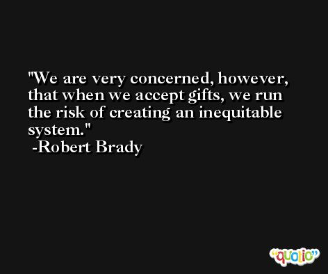 We are very concerned, however, that when we accept gifts, we run the risk of creating an inequitable system. -Robert Brady