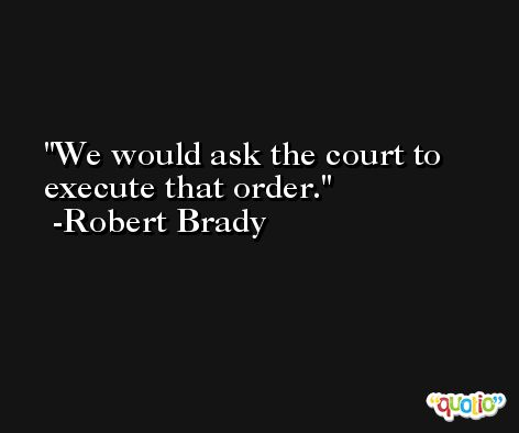 We would ask the court to execute that order. -Robert Brady