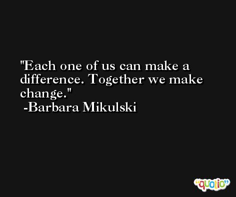 Each one of us can make a difference. Together we make change. -Barbara Mikulski
