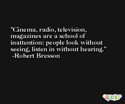 Cinema, radio, television, magazines are a school of inattention: people look without seeing, listen in without hearing. -Robert Bresson