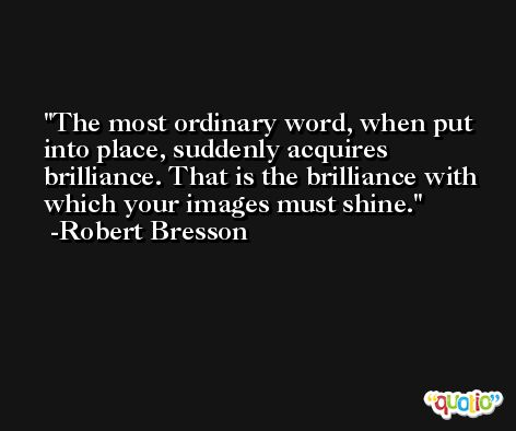 The most ordinary word, when put into place, suddenly acquires brilliance. That is the brilliance with which your images must shine. -Robert Bresson