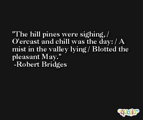 The hill pines were sighing, / O'ercast and chill was the day: / A mist in the valley lying / Blotted the pleasant May. -Robert Bridges