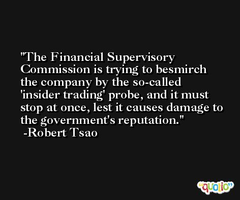 The Financial Supervisory Commission is trying to besmirch the company by the so-called 'insider trading' probe, and it must stop at once, lest it causes damage to the government's reputation. -Robert Tsao