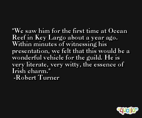 We saw him for the first time at Ocean Reef in Key Largo about a year ago. Within minutes of witnessing his presentation, we felt that this would be a wonderful vehicle for the guild. He is very literate, very witty, the essence of Irish charm. -Robert Turner