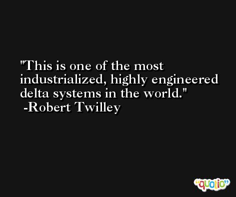 This is one of the most industrialized, highly engineered delta systems in the world. -Robert Twilley
