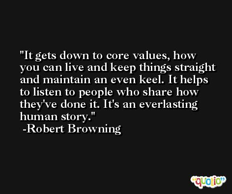 It gets down to core values, how you can live and keep things straight and maintain an even keel. It helps to listen to people who share how they've done it. It's an everlasting human story. -Robert Browning
