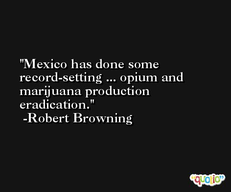 Mexico has done some record-setting ... opium and marijuana production eradication. -Robert Browning
