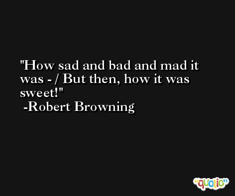 How sad and bad and mad it was - / But then, how it was sweet! -Robert Browning