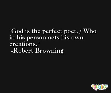 God is the perfect poet, / Who in his person acts his own creations. -Robert Browning