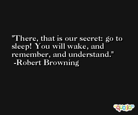 There, that is our secret: go to sleep! You will wake, and remember, and understand. -Robert Browning