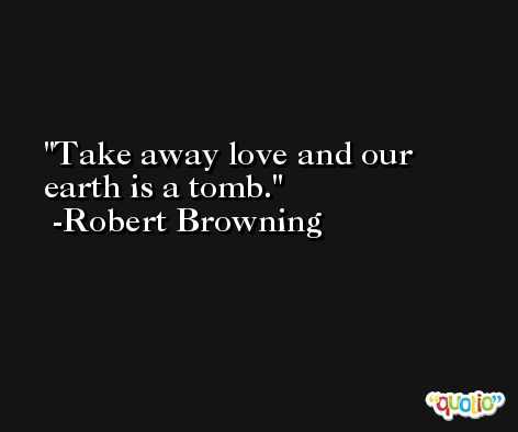 Take away love and our earth is a tomb. -Robert Browning