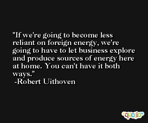 If we're going to become less reliant on foreign energy, we're going to have to let business explore and produce sources of energy here at home. You can't have it both ways. -Robert Uithoven