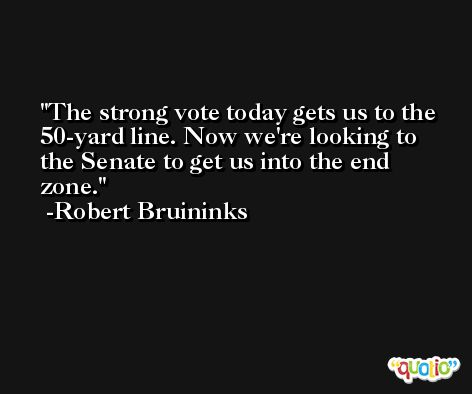 The strong vote today gets us to the 50-yard line. Now we're looking to the Senate to get us into the end zone. -Robert Bruininks