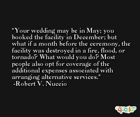 Your wedding may be in May; you booked the facility in December; but what if a month before the ceremony, the facility was destroyed in a fire, flood, or tornado? What would you do? Most people also opt for coverage of the additional expenses associated with arranging alternative services. -Robert V. Nuccio