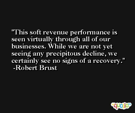 This soft revenue performance is seen virtually through all of our businesses. While we are not yet seeing any precipitous decline, we certainly see no signs of a recovery. -Robert Brust
