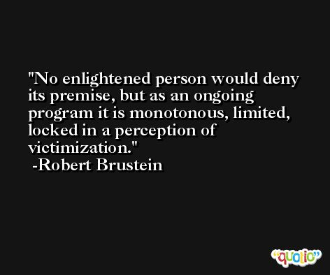 No enlightened person would deny its premise, but as an ongoing program it is monotonous, limited, locked in a perception of victimization. -Robert Brustein