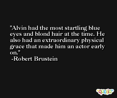 Alvin had the most startling blue eyes and blond hair at the time. He also had an extraordinary physical grace that made him an actor early on. -Robert Brustein