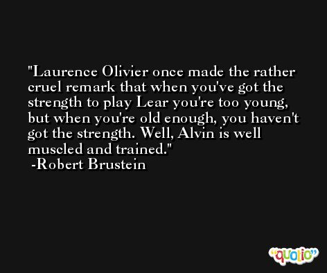 Laurence Olivier once made the rather cruel remark that when you've got the strength to play Lear you're too young, but when you're old enough, you haven't got the strength. Well, Alvin is well muscled and trained. -Robert Brustein