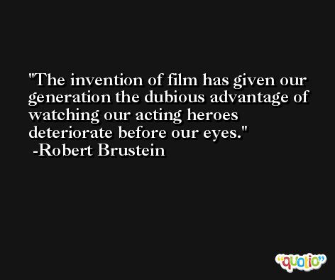 The invention of film has given our generation the dubious advantage of watching our acting heroes deteriorate before our eyes. -Robert Brustein