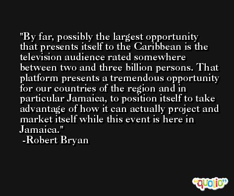 By far, possibly the largest opportunity that presents itself to the Caribbean is the television audience rated somewhere between two and three billion persons. That platform presents a tremendous opportunity for our countries of the region and in particular Jamaica, to position itself to take advantage of how it can actually project and market itself while this event is here in Jamaica. -Robert Bryan