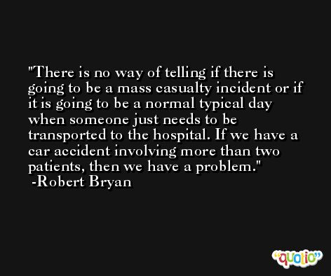 There is no way of telling if there is going to be a mass casualty incident or if it is going to be a normal typical day when someone just needs to be transported to the hospital. If we have a car accident involving more than two patients, then we have a problem. -Robert Bryan