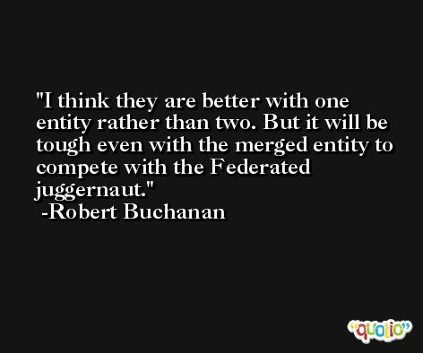 I think they are better with one entity rather than two. But it will be tough even with the merged entity to compete with the Federated juggernaut. -Robert Buchanan