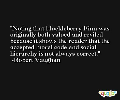 Noting that Huckleberry Finn was originally both valued and reviled because it shows the reader that the accepted moral code and social hierarchy is not always correct. -Robert Vaughan