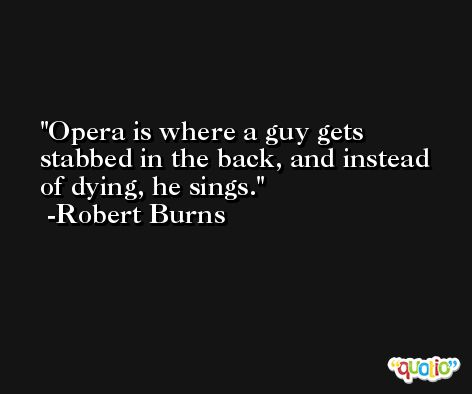 Opera is where a guy gets stabbed in the back, and instead of dying, he sings. -Robert Burns