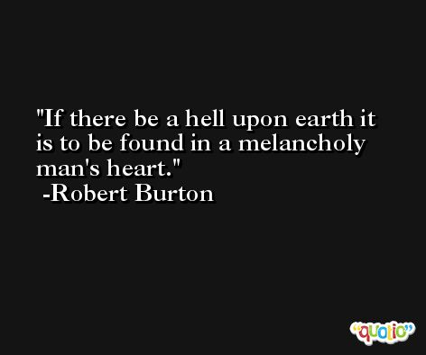 If there be a hell upon earth it is to be found in a melancholy man's heart. -Robert Burton