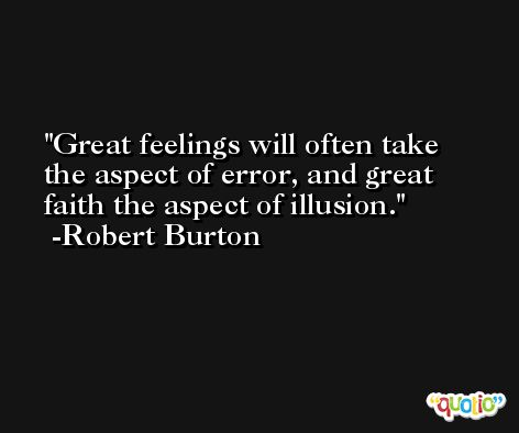 Great feelings will often take the aspect of error, and great faith the aspect of illusion. -Robert Burton