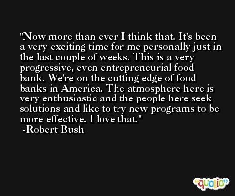 Now more than ever I think that. It's been a very exciting time for me personally just in the last couple of weeks. This is a very progressive, even entrepreneurial food bank. We're on the cutting edge of food banks in America. The atmosphere here is very enthusiastic and the people here seek solutions and like to try new programs to be more effective. I love that. -Robert Bush