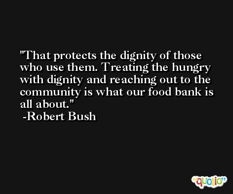 That protects the dignity of those who use them. Treating the hungry with dignity and reaching out to the community is what our food bank is all about. -Robert Bush