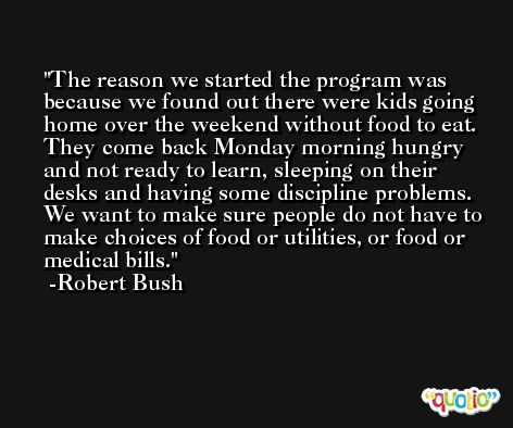 The reason we started the program was because we found out there were kids going home over the weekend without food to eat. They come back Monday morning hungry and not ready to learn, sleeping on their desks and having some discipline problems. We want to make sure people do not have to make choices of food or utilities, or food or medical bills. -Robert Bush