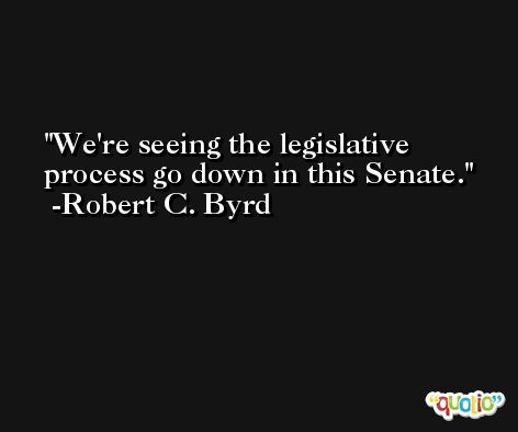 We're seeing the legislative process go down in this Senate. -Robert C. Byrd