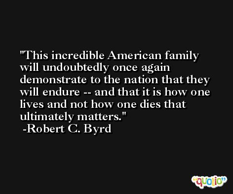 This incredible American family will undoubtedly once again demonstrate to the nation that they will endure -- and that it is how one lives and not how one dies that ultimately matters. -Robert C. Byrd