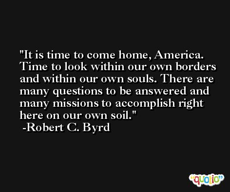 It is time to come home, America. Time to look within our own borders and within our own souls. There are many questions to be answered and many missions to accomplish right here on our own soil. -Robert C. Byrd