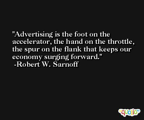 Advertising is the foot on the accelerator, the hand on the throttle, the spur on the flank that keeps our economy surging forward. -Robert W. Sarnoff