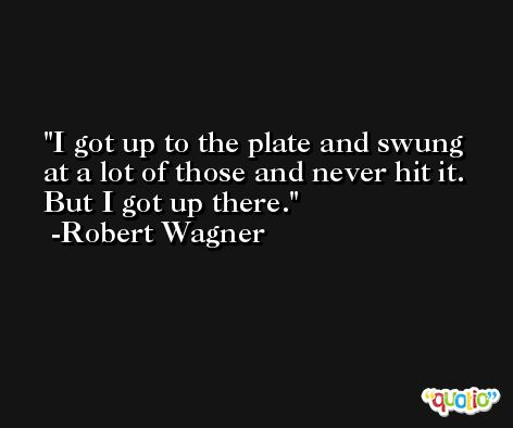 I got up to the plate and swung at a lot of those and never hit it. But I got up there. -Robert Wagner