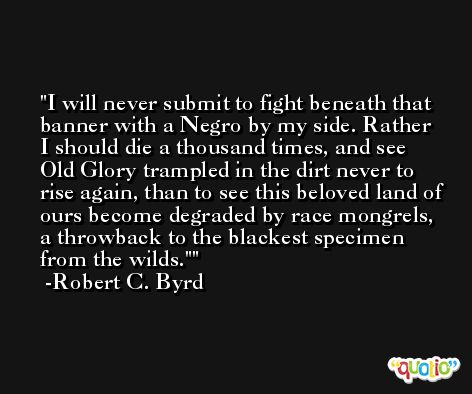 I will never submit to fight beneath that banner with a Negro by my side. Rather I should die a thousand times, and see Old Glory trampled in the dirt never to rise again, than to see this beloved land of ours become degraded by race mongrels, a throwback to the blackest specimen from the wilds.' -Robert C. Byrd