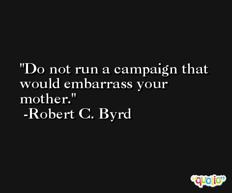 Do not run a campaign that would embarrass your mother. -Robert C. Byrd