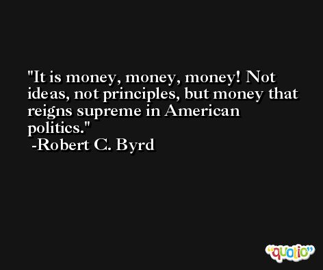 It is money, money, money! Not ideas, not principles, but money that reigns supreme in American politics. -Robert C. Byrd