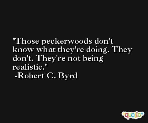 Those peckerwoods don't know what they're doing. They don't. They're not being realistic. -Robert C. Byrd