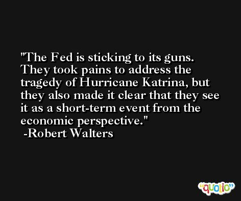 The Fed is sticking to its guns. They took pains to address the tragedy of Hurricane Katrina, but they also made it clear that they see it as a short-term event from the economic perspective. -Robert Walters