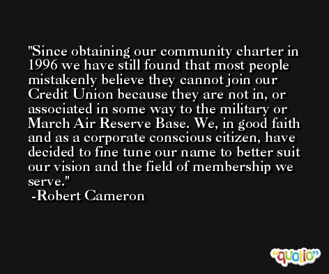 Since obtaining our community charter in 1996 we have still found that most people mistakenly believe they cannot join our Credit Union because they are not in, or associated in some way to the military or March Air Reserve Base. We, in good faith and as a corporate conscious citizen, have decided to fine tune our name to better suit our vision and the field of membership we serve. -Robert Cameron