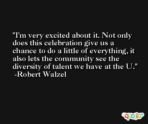 I'm very excited about it. Not only does this celebration give us a chance to do a little of everything, it also lets the community see the diversity of talent we have at the U. -Robert Walzel