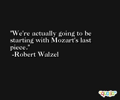 We're actually going to be starting with Mozart's last piece. -Robert Walzel