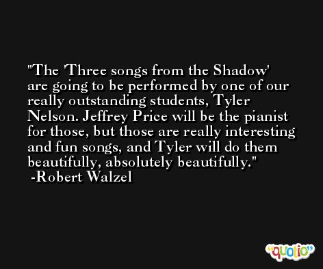 The 'Three songs from the Shadow' are going to be performed by one of our really outstanding students, Tyler Nelson. Jeffrey Price will be the pianist for those, but those are really interesting and fun songs, and Tyler will do them beautifully, absolutely beautifully. -Robert Walzel
